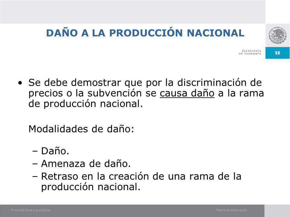 Fecha de elaboraciónFirma del área que elabora DAÑO A LA PRODUCCIÓN NACIONAL Se debe demostrar que por la discriminación de precios o la subvención se