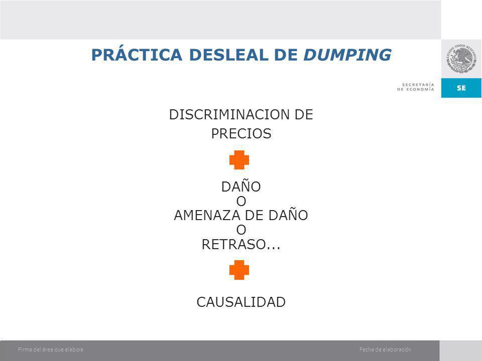 Fecha de elaboraciónFirma del área que elabora PRÁCTICA DESLEAL DE DUMPING DISCRIMINACION DE PRECIOS DAÑO O AMENAZA DE DAÑO O RETRASO... CAUSALIDAD