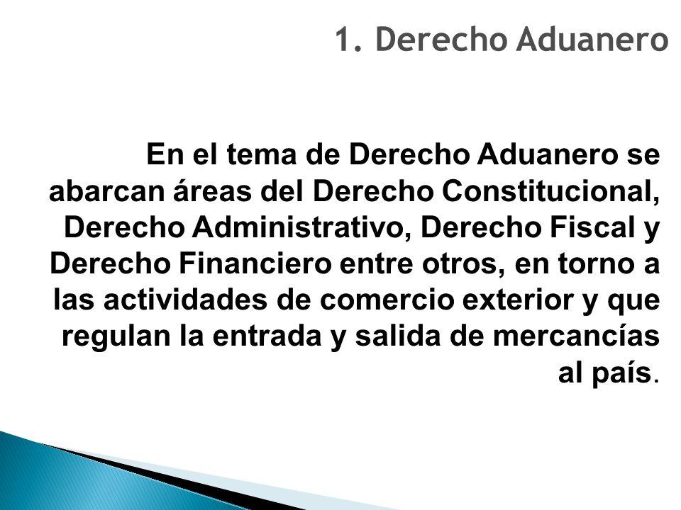 1. Derecho Aduanero En el tema de Derecho Aduanero se abarcan áreas del Derecho Constitucional, Derecho Administrativo, Derecho Fiscal y Derecho Finan