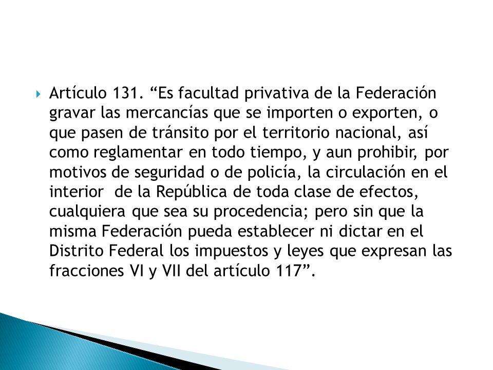 Artículo 131. Es facultad privativa de la Federación gravar las mercancías que se importen o exporten, o que pasen de tránsito por el territorio nacio