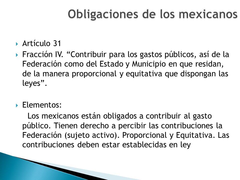 Artículo 31 Fracción IV. Contribuir para los gastos públicos, así de la Federación como del Estado y Municipio en que residan, de la manera proporcion
