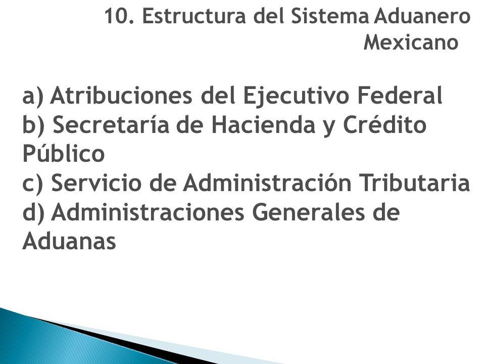 10. Estructura del Sistema Aduanero Mexicano a) Atribuciones del Ejecutivo Federal b) Secretaría de Hacienda y Crédito Público c) Servicio de Administ