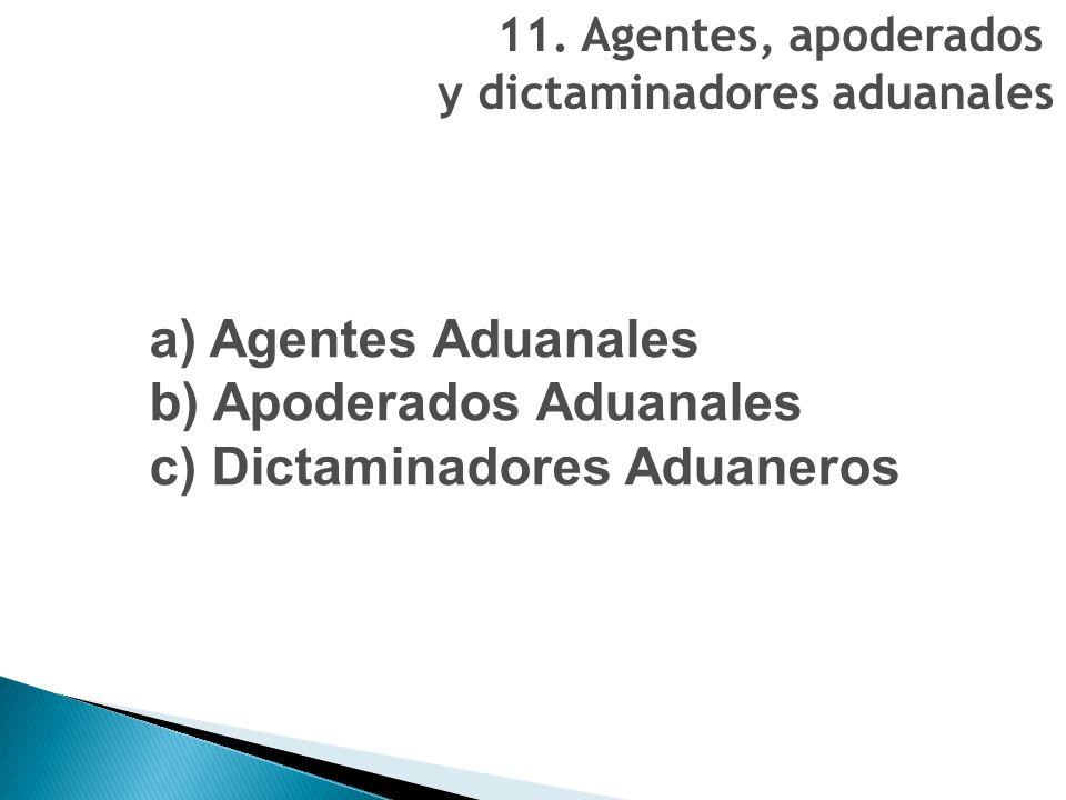 11. Agentes, apoderados y dictaminadores aduanales a) Agentes Aduanales b) Apoderados Aduanales c) Dictaminadores Aduaneros