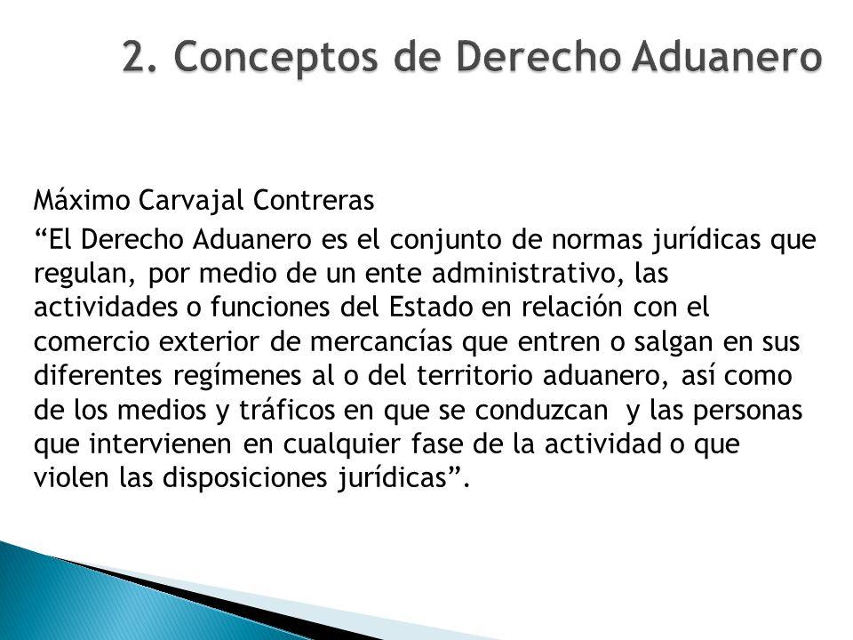 Máximo Carvajal Contreras El Derecho Aduanero es el conjunto de normas jurídicas que regulan, por medio de un ente administrativo, las actividades o f