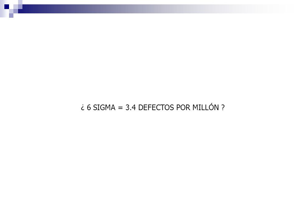 ¿ 6 SIGMA = 3.4 DEFECTOS POR MILLÓN ?