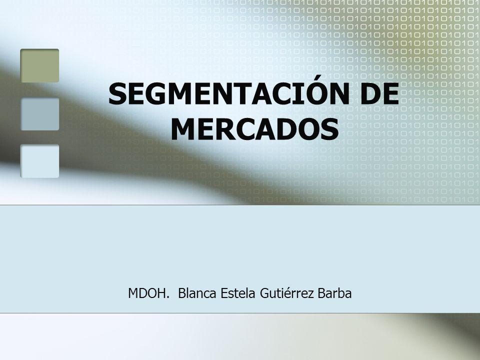 SEGMENTACIÓN DE MERCADOS MDOH. Blanca Estela Gutiérrez Barba