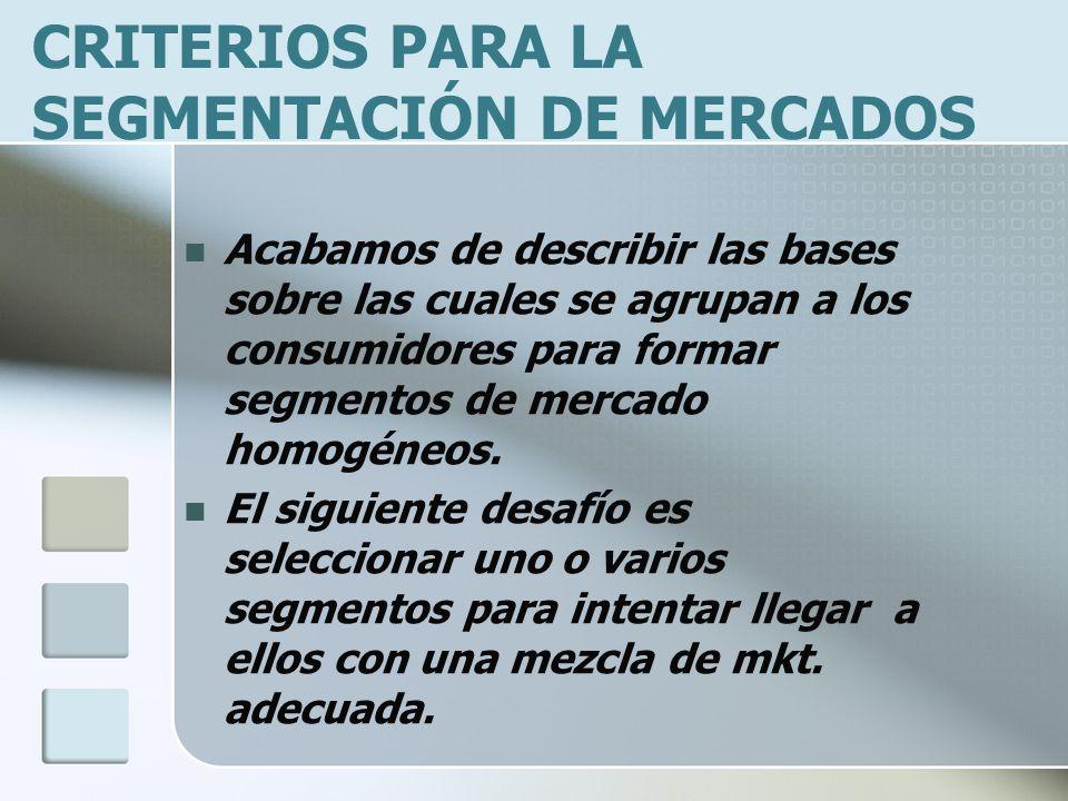CRITERIOS PARA LA SEGMENTACIÓN DE MERCADOS Acabamos de describir las bases sobre las cuales se agrupan a los consumidores para formar segmentos de mer