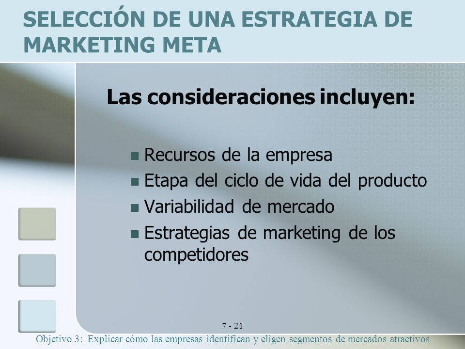 7 - 21 SELECCIÓN DE UNA ESTRATEGIA DE MARKETING META Las consideraciones incluyen: Recursos de la empresa Etapa del ciclo de vida del producto Variabilidad de mercado Estrategias de marketing de los competidores Objetivo 3: Explicar cómo las empresas identifican y eligen segmentos de mercados atractivos