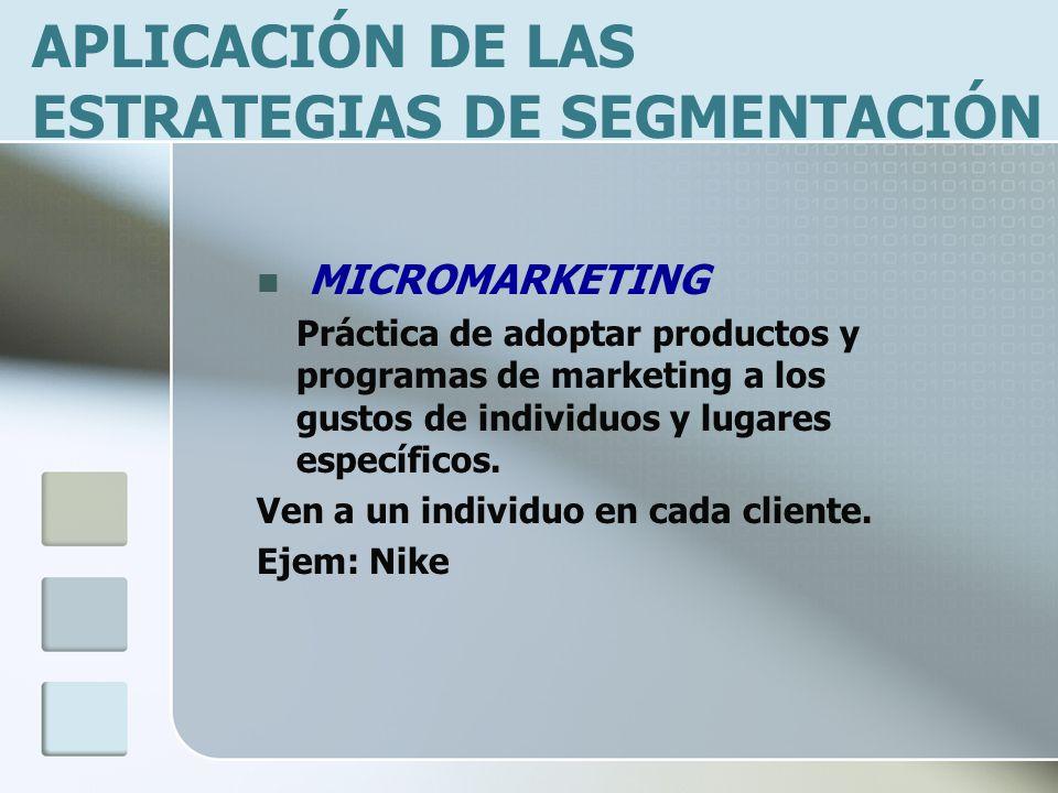 APLICACIÓN DE LAS ESTRATEGIAS DE SEGMENTACIÓN MICROMARKETING Práctica de adoptar productos y programas de marketing a los gustos de individuos y lugares específicos.