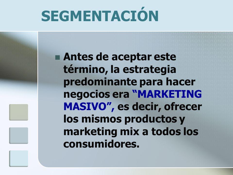 SEGMENTACIÓN Antes de aceptar este término, la estrategia predominante para hacer negocios era MARKETING MASIVO, es decir, ofrecer los mismos productos y marketing mix a todos los consumidores.