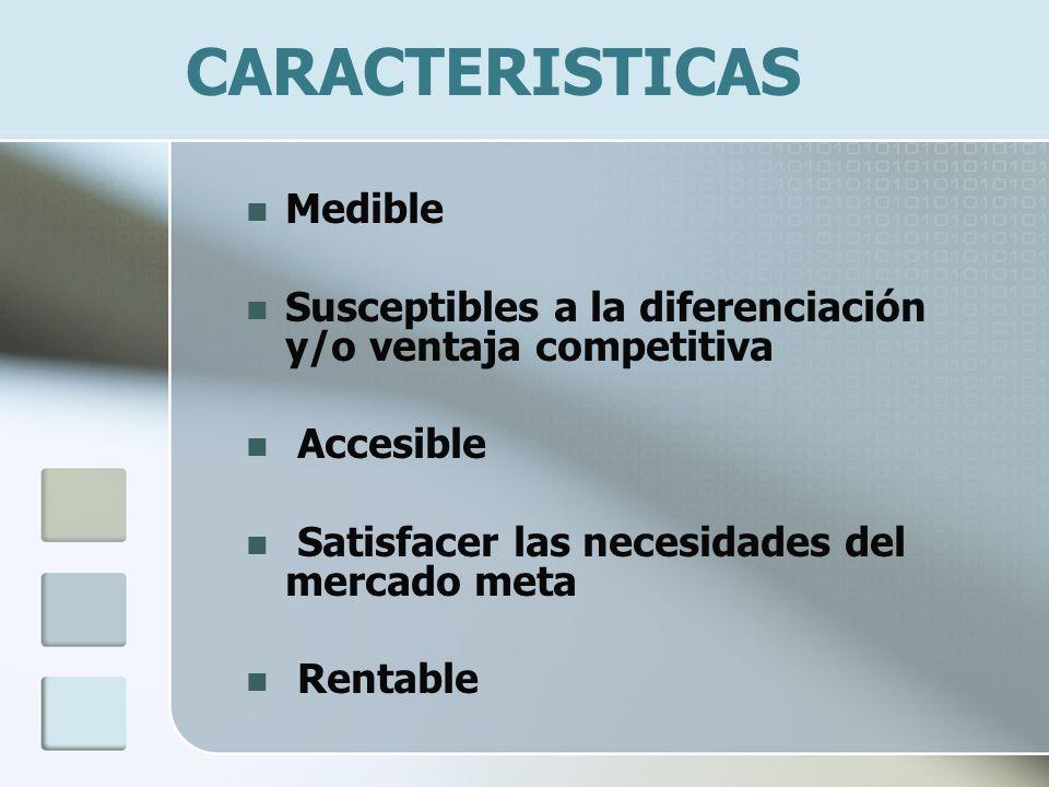 CARACTERISTICAS Medible Susceptibles a la diferenciación y/o ventaja competitiva Accesible Satisfacer las necesidades del mercado meta Rentable