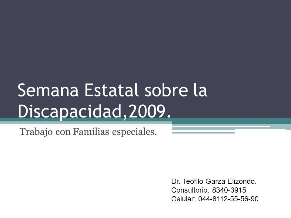 Semana Estatal sobre la Discapacidad,2009. Trabajo con Familias especiales. Dr. Teófilo Garza Elizondo. Consultorio: 8340-3915 Celular: 044-8112-55-56