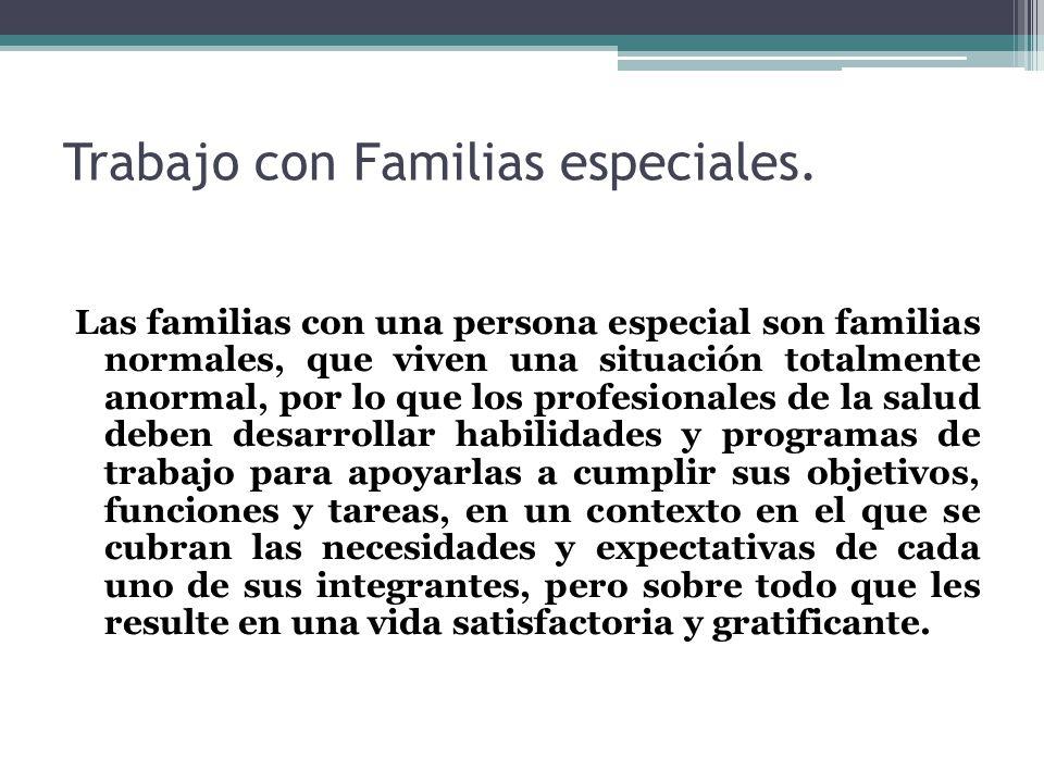 Trabajo con Familias especiales. Las familias con una persona especial son familias normales, que viven una situación totalmente anormal, por lo que l