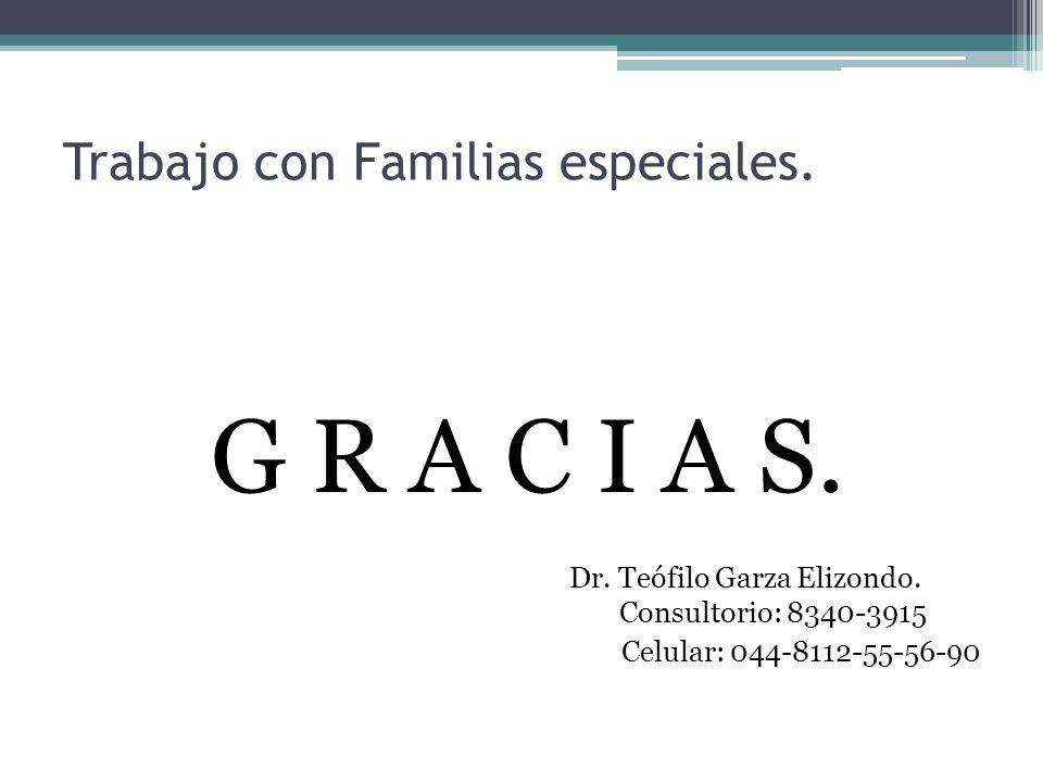 Trabajo con Familias especiales. G R A C I A S. Dr. Teófilo Garza Elizondo. Consultorio: 8340-3915 Celular: 044-8112-55-56-90