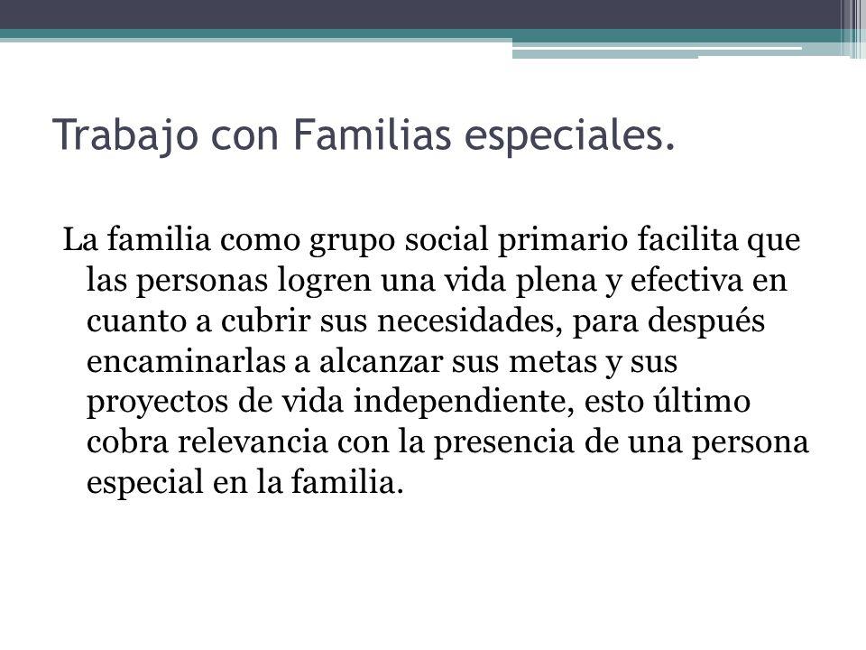 Trabajo con Familias especiales. La familia como grupo social primario facilita que las personas logren una vida plena y efectiva en cuanto a cubrir s