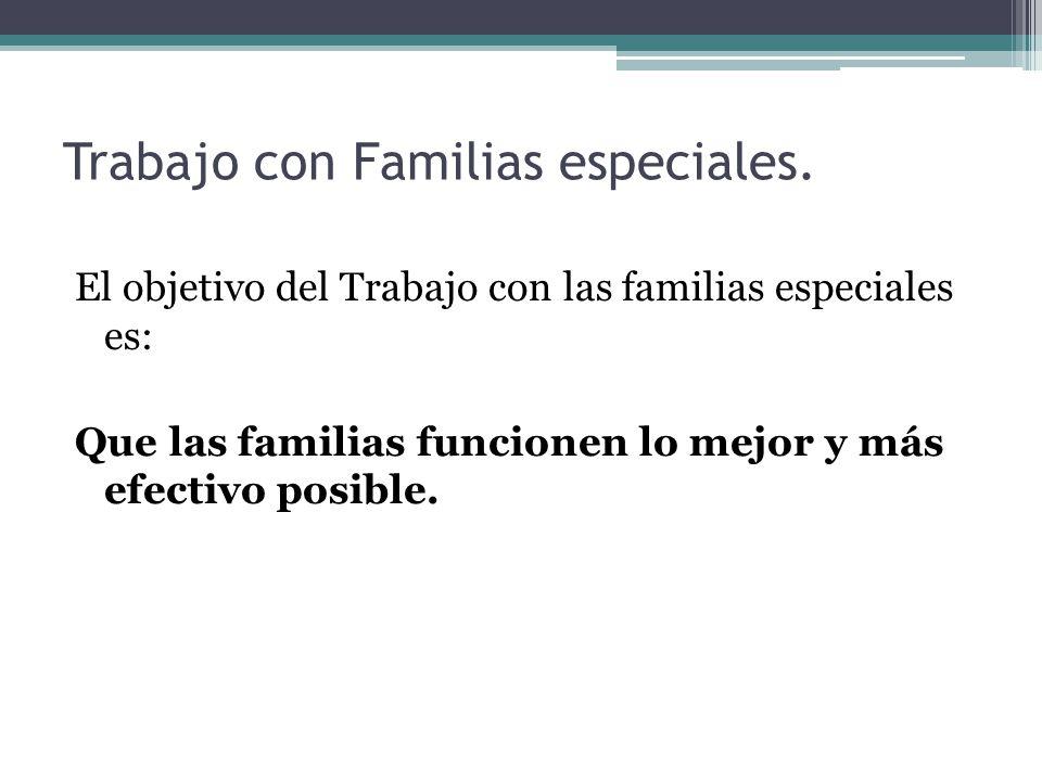 Trabajo con Familias especiales. El objetivo del Trabajo con las familias especiales es: Que las familias funcionen lo mejor y más efectivo posible.