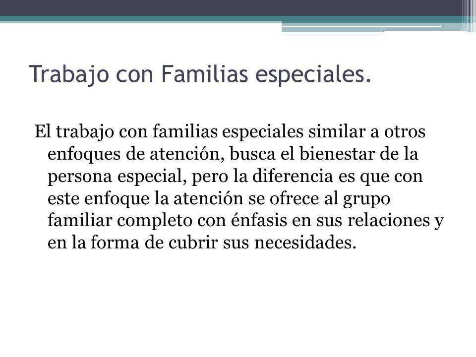 Trabajo con Familias especiales. El trabajo con familias especiales similar a otros enfoques de atención, busca el bienestar de la persona especial, p