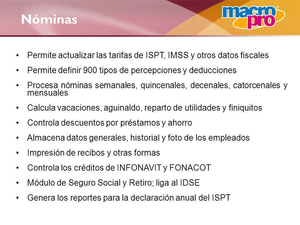 Nóminas Permite actualizar las tarifas de ISPT, IMSS y otros datos fiscales Permite definir 900 tipos de percepciones y deducciones Procesa nóminas se