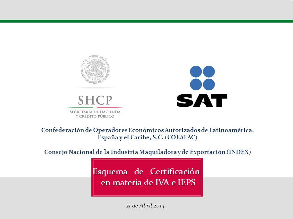 Esquema de Certificación en materia de IVA y IEPS 26 de Marzo 2014 Décimo Congreso Internacional de la Industria Automotriz en México - CIIAM Esquema de Certificación en materia de IVA e IEPS 21 de Abril 2014 Confederación de Operadores Económicos Autorizados de Latinoamérica, España y el Caribe, S.C.
