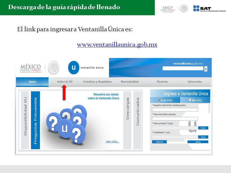 Descarga de la guía rápida de llenado El link para ingresar a Ventanilla Única es: www.ventanillaunica.gob.mx