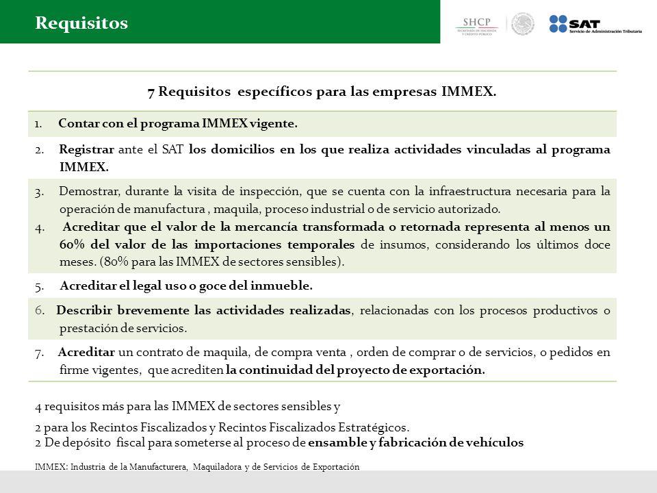 7 Requisitos específicos para las empresas IMMEX. 1. Contar con el programa IMMEX vigente. 2. Registrar ante el SAT los domicilios en los que realiza