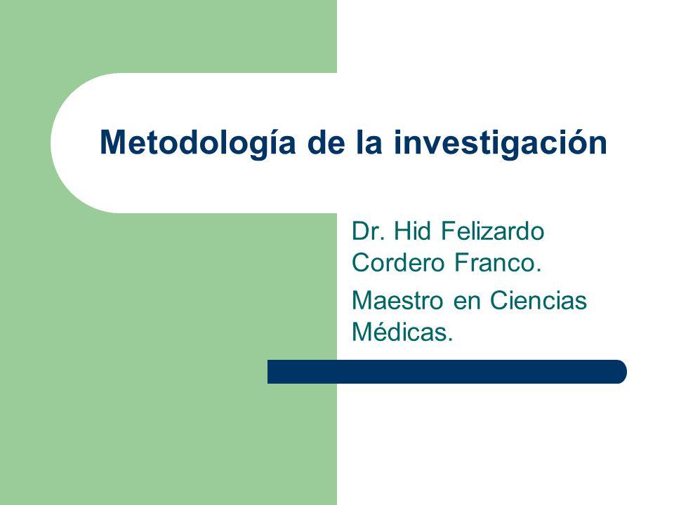 Metodología de la investigación Dr. Hid Felizardo Cordero Franco. Maestro en Ciencias Médicas.
