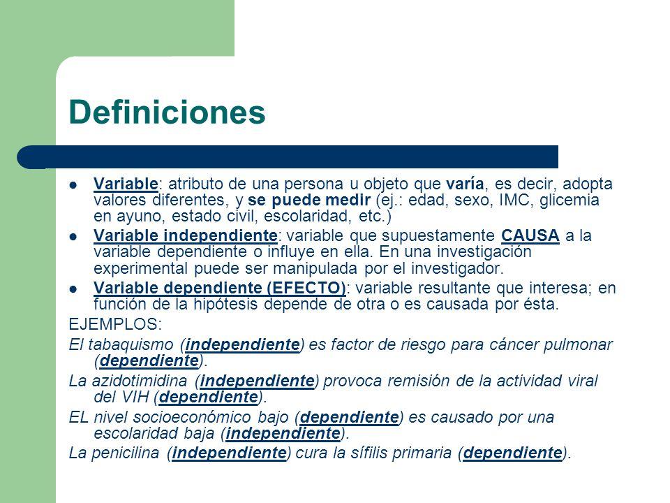 Definiciones Variable: atributo de una persona u objeto que varía, es decir, adopta valores diferentes, y se puede medir (ej.: edad, sexo, IMC, glicemia en ayuno, estado civil, escolaridad, etc.) Variable independiente: variable que supuestamente CAUSA a la variable dependiente o influye en ella.