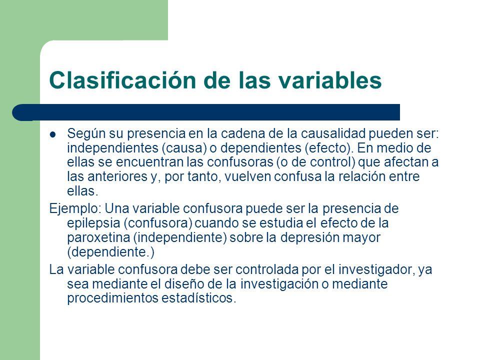 Clasificación de las variables Según su presencia en la cadena de la causalidad pueden ser: independientes (causa) o dependientes (efecto). En medio d