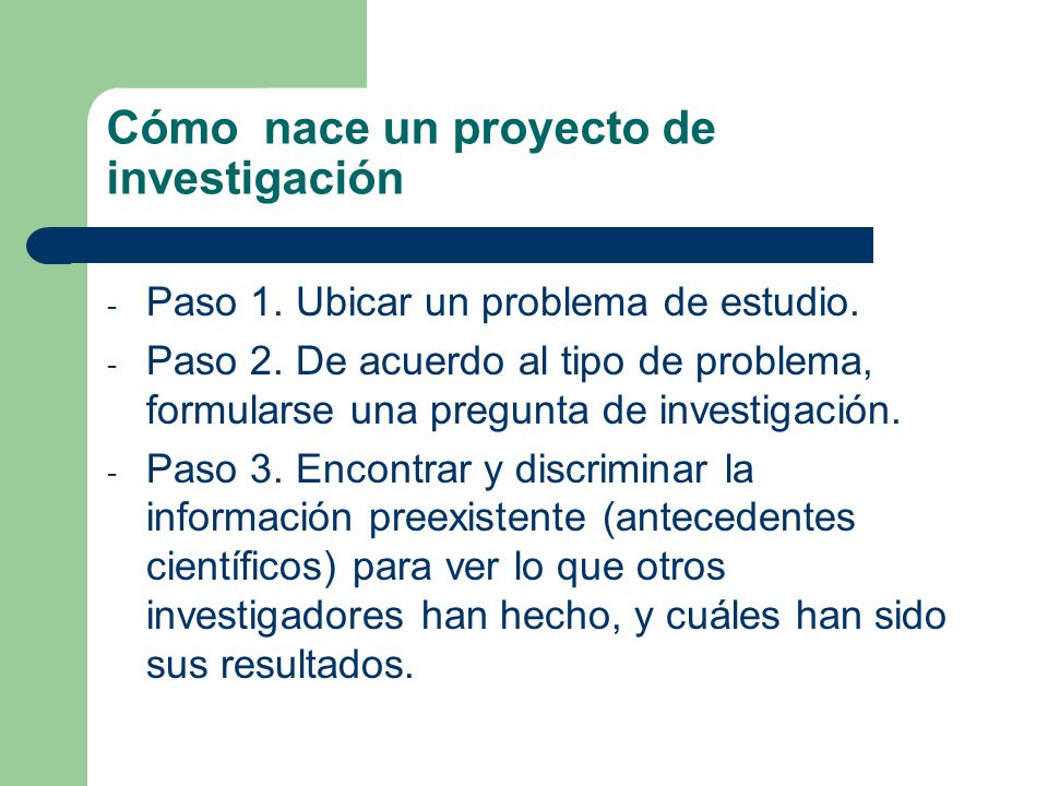 Cómo nace un proyecto de investigación - Paso 1. Ubicar un problema de estudio. - Paso 2. De acuerdo al tipo de problema, formularse una pregunta de i