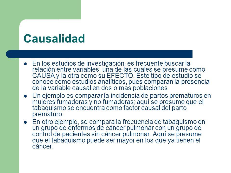 Causalidad En los estudios de investigación, es frecuente buscar la relación entre variables, una de las cuales se presume como CAUSA y la otra como su EFECTO.