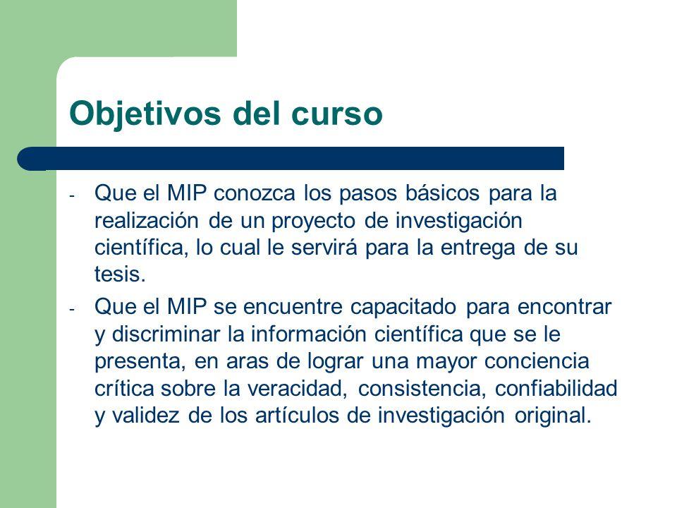 Objetivos del curso - Que el MIP conozca los pasos básicos para la realización de un proyecto de investigación científica, lo cual le servirá para la entrega de su tesis.