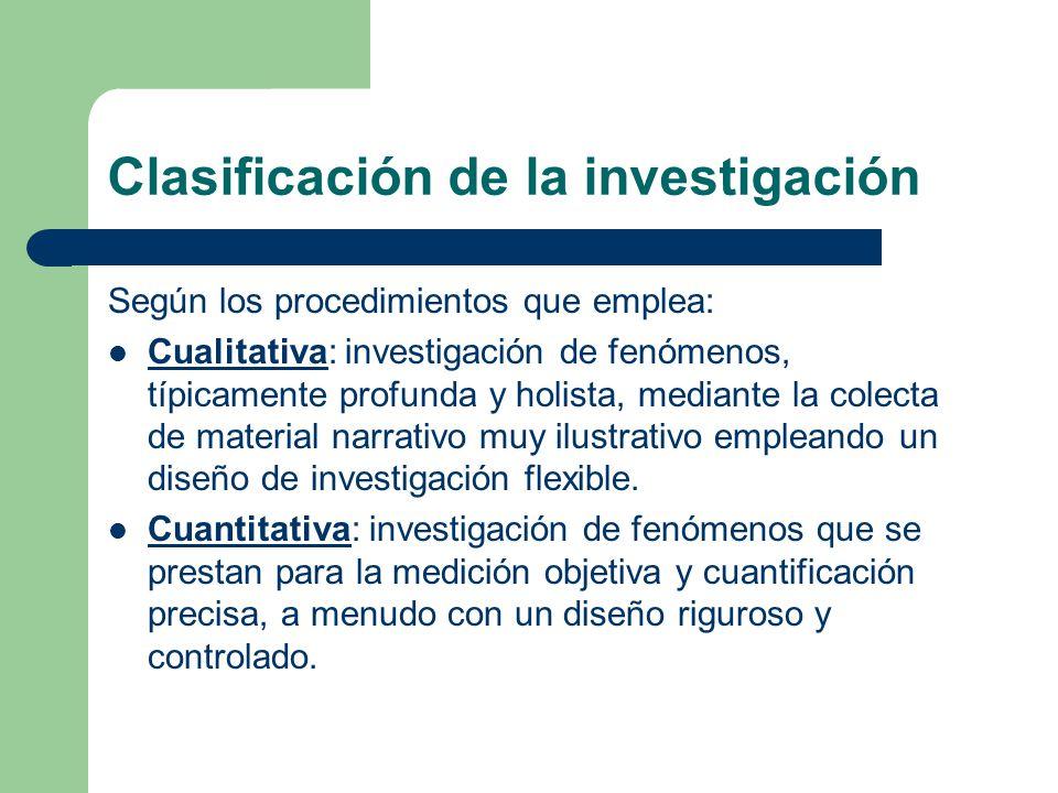 Clasificación de la investigación Según los procedimientos que emplea: Cualitativa: investigación de fenómenos, típicamente profunda y holista, median