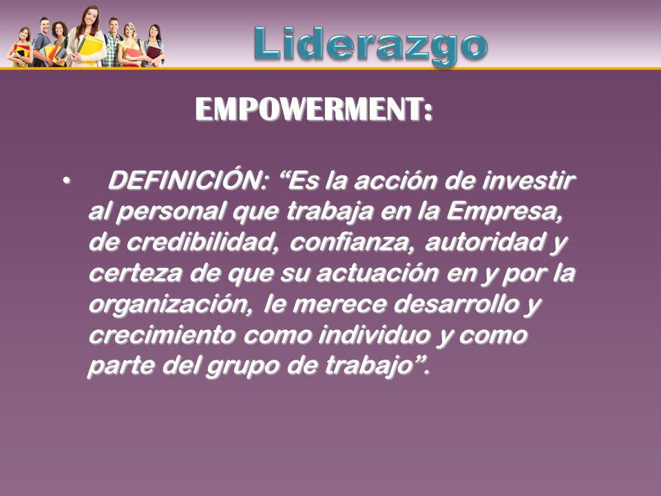 EMPOWERMENT: DEFINICIÓN: Es la acción de investir al personal que trabaja en la Empresa, de credibilidad, confianza, autoridad y certeza de que su act