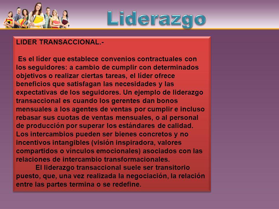 LIDER TRANSACCIONAL.- Es el líder que establece convenios contractuales con los seguidores: a cambio de cumplir con determinados objetivos o realizar