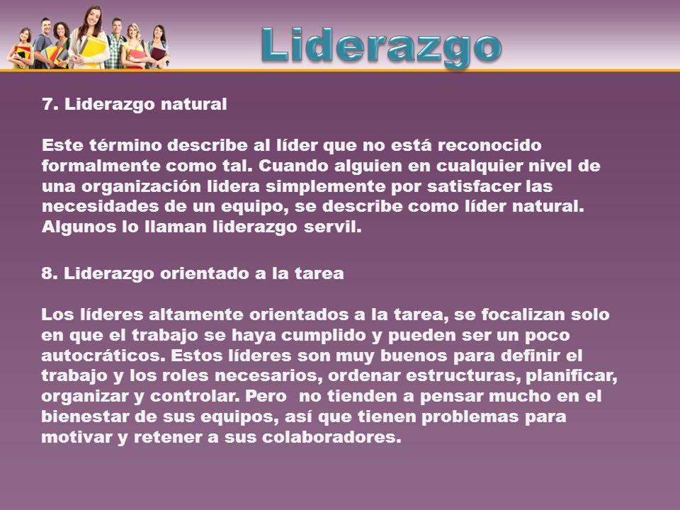 7. Liderazgo natural Este término describe al líder que no está reconocido formalmente como tal. Cuando alguien en cualquier nivel de una organización