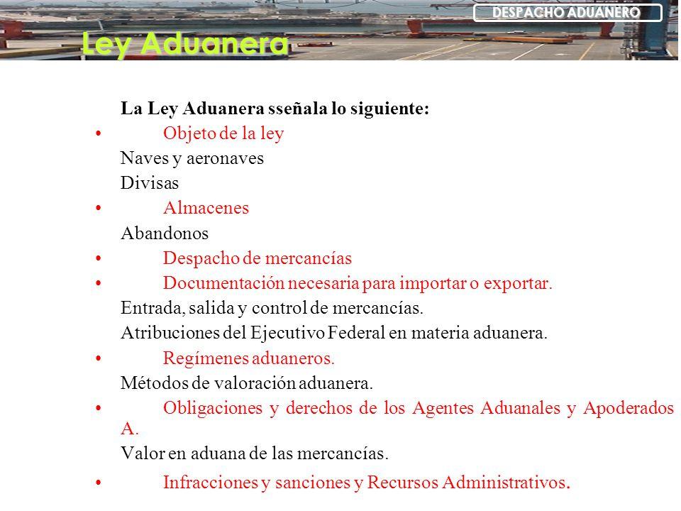 La Ley Aduanera sseñala lo siguiente: Objeto de la ley Naves y aeronaves Divisas Almacenes Abandonos Despacho de mercancías Documentación necesaria pa