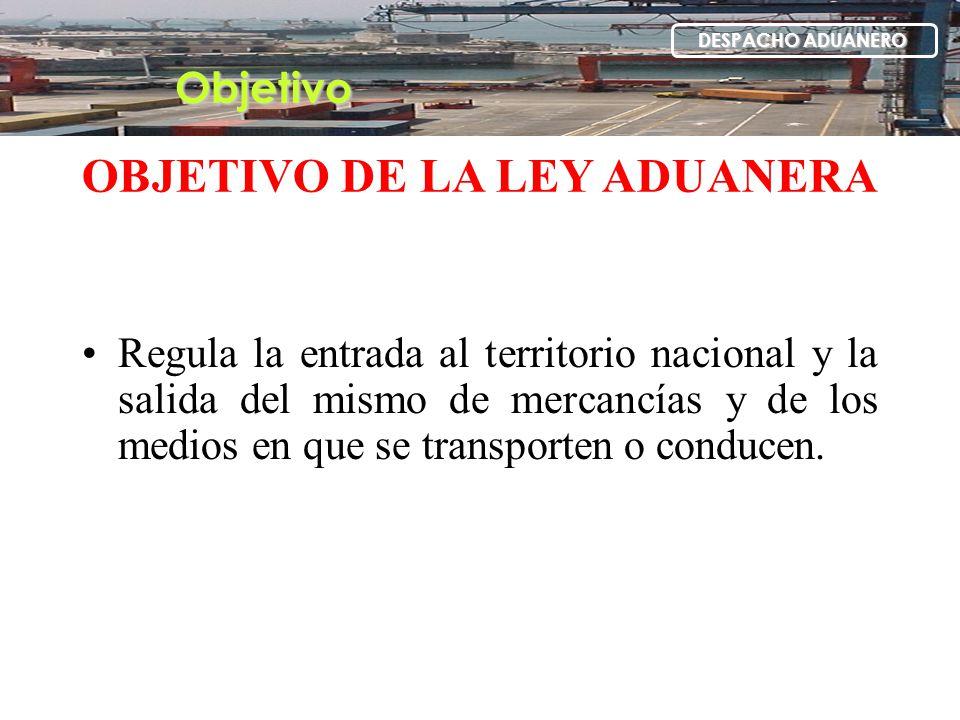 Regula la entrada al territorio nacional y la salida del mismo de mercancías y de los medios en que se transporten o conducen. OBJETIVO DE LA LEY ADUA