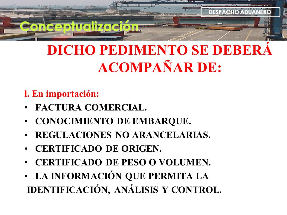 DICHO PEDIMENTO SE DEBERÁ ACOMPAÑAR DE: l. En importación: FACTURA COMERCIAL. CONOCIMIENTO DE EMBARQUE. REGULACIONES NO ARANCELARIAS. CERTIFICADO DE O
