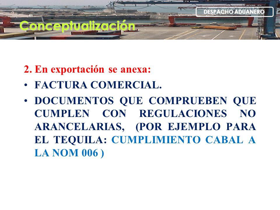 2. En exportación se anexa: FACTURA COMERCIAL. DOCUMENTOS QUE COMPRUEBEN QUE CUMPLEN CON REGULACIONES NO ARANCELARIAS, (POR EJEMPLO PARA EL TEQUILA: C