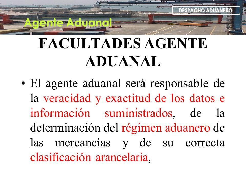 FACULTADES AGENTE ADUANAL El agente aduanal será responsable de la veracidad y exactitud de los datos e información suministrados, de la determinación
