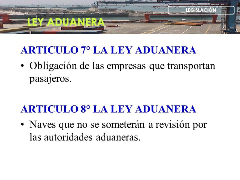 ARTICULO 7° LA LEY ADUANERA Obligación de las empresas que transportan pasajeros. ARTICULO 8° LA LEY ADUANERA Naves que no se someterán a revisión por
