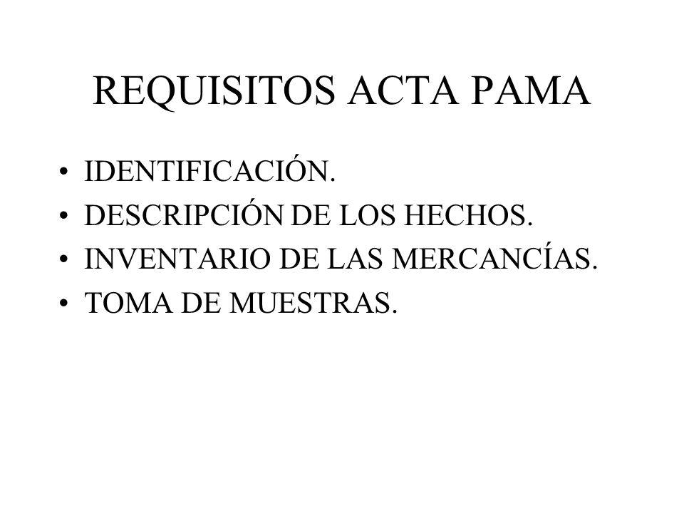 REQUISITOS ACTA PAMA IDENTIFICACIÓN. DESCRIPCIÓN DE LOS HECHOS. INVENTARIO DE LAS MERCANCÍAS. TOMA DE MUESTRAS.