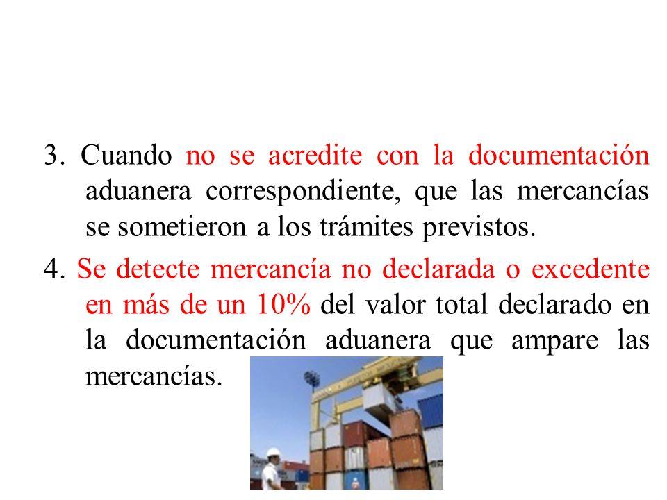 3. Cuando no se acredite con la documentación aduanera correspondiente, que las mercancías se sometieron a los trámites previstos. 4. Se detecte merca