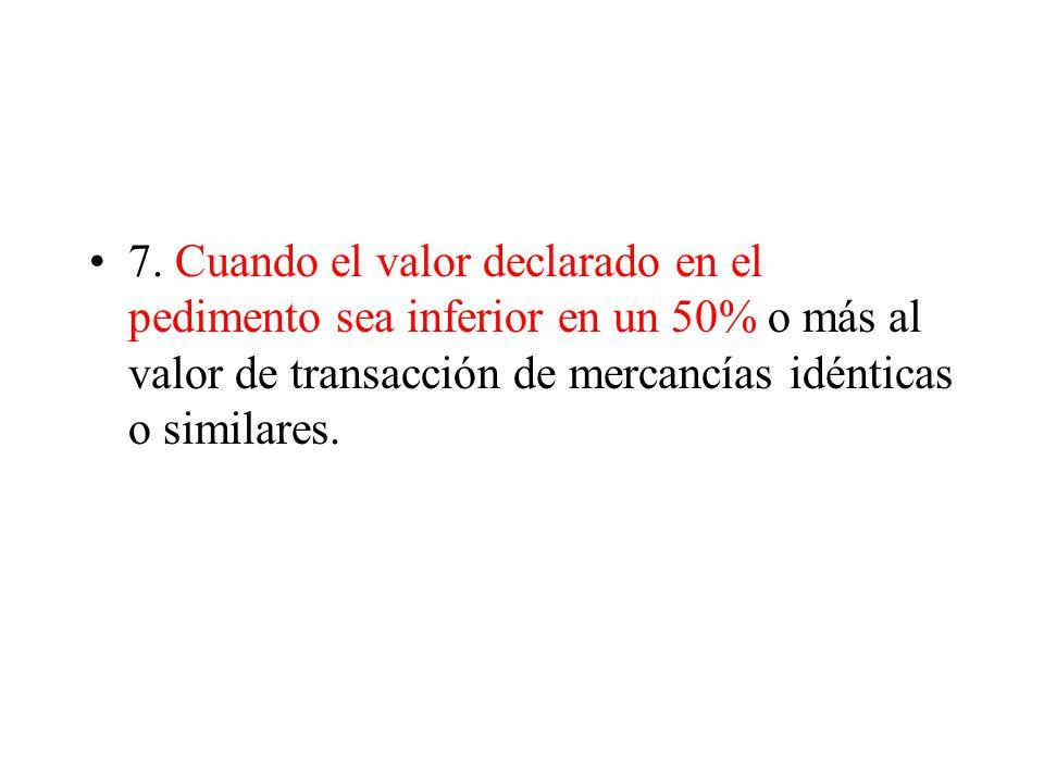 7. Cuando el valor declarado en el pedimento sea inferior en un 50% o más al valor de transacción de mercancías idénticas o similares.