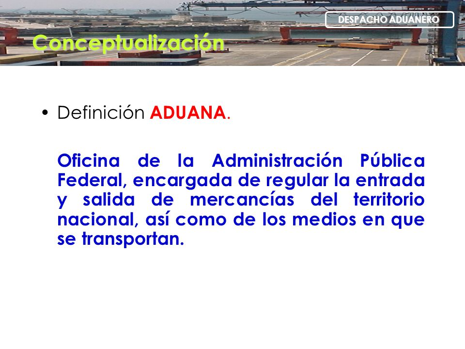 Definición ADUANA. Oficina de la Administración Pública Federal, encargada de regular la entrada y salida de mercancías del territorio nacional, así c