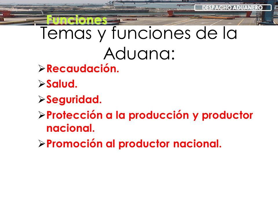 Temas y funciones de la Aduana: Recaudación. Salud. Seguridad. Protección a la producción y productor nacional. Promoción al productor nacional. Funci