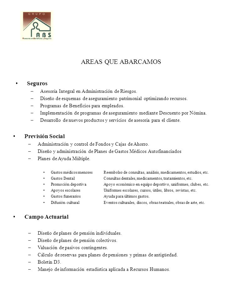 AREAS QUE ABARCAMOS Seguros –Asesoría Integral en Administración de Riesgos. –Diseño de esquemas de aseguramiento patrimonial optimizando recursos. –P