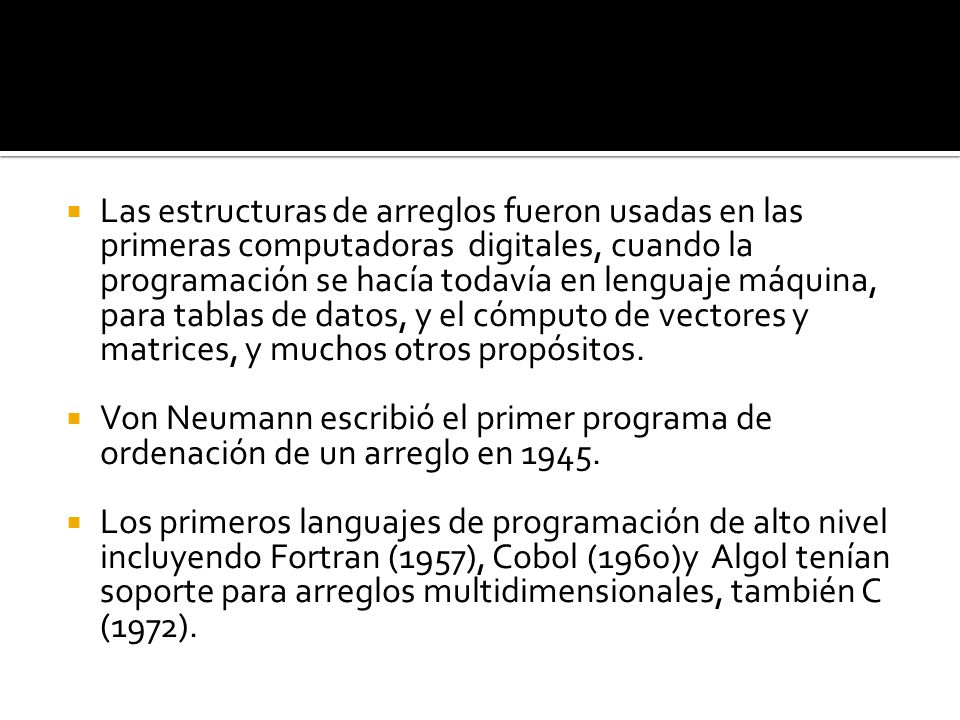 Las estructuras de arreglos fueron usadas en las primeras computadoras digitales, cuando la programación se hacía todavía en lenguaje máquina, para tablas de datos, y el cómputo de vectores y matrices, y muchos otros propósitos.