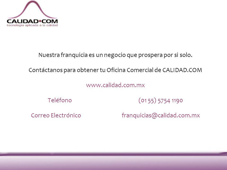 Nuestra franquicia es un negocio que prospera por si solo. Contáctanos para obtener tu Oficina Comercial de CALIDAD.COM www.calidad.com.mx Teléfono(01