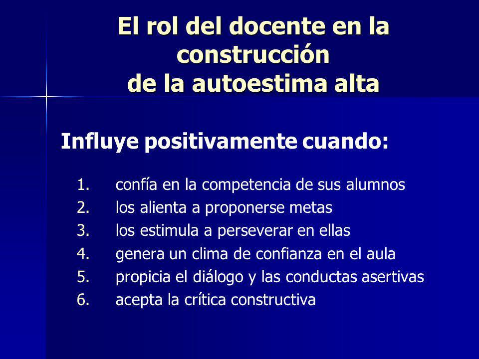 El rol del docente en la construcción de la autoestima alta Influye positivamente cuando: 1. 1. confía en la competencia de sus alumnos 2. 2. los alie